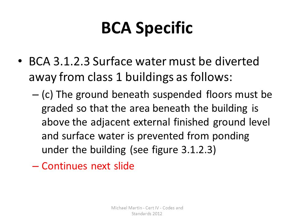 BCA Specific BCA 3.1.2.3 Surface water must be diverted away from class 1 buildings as follows: – (c) The ground beneath suspended floors must be grad
