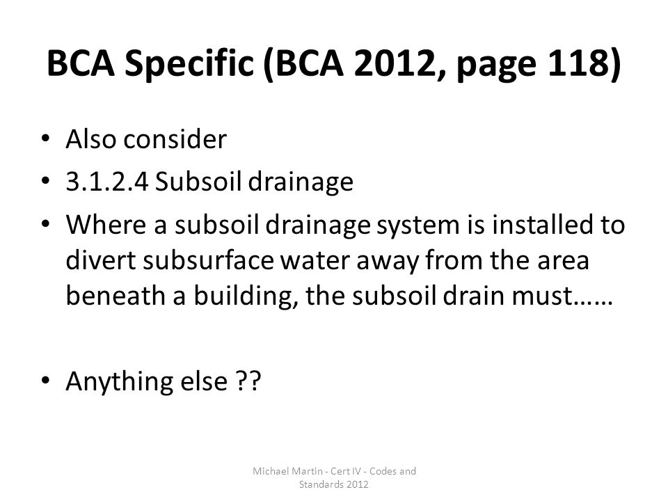 BCA Specific (BCA 2012, page 118) Also consider 3.1.2.4 Subsoil drainage Where a subsoil drainage system is installed to divert subsurface water away from the area beneath a building, the subsoil drain must…… Anything else ?.