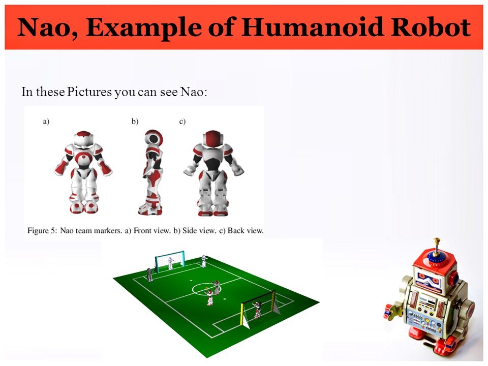 Nao, Example of Humanoid Robot In these Pictures you can see Nao: