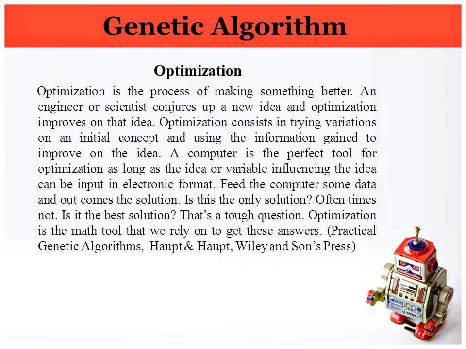 Genetic Algorithm Optimization Optimization is the process of making something better. An engineer or scientist conjures up a new idea and optimizatio