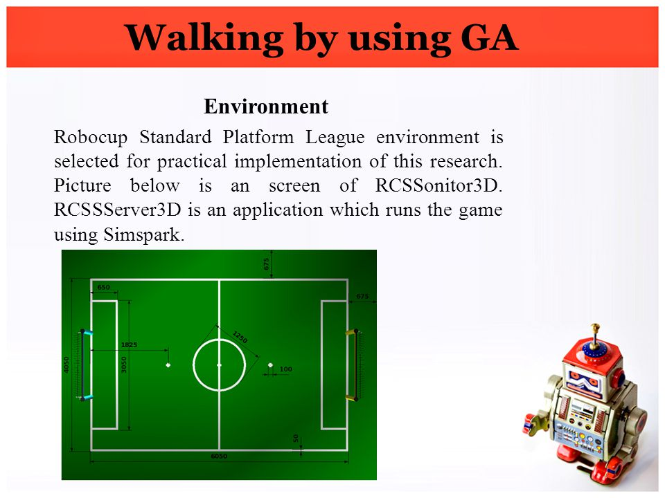 Walking by using GA Environment Robocup Standard Platform League environment is selected for practical implementation of this research. Picture below