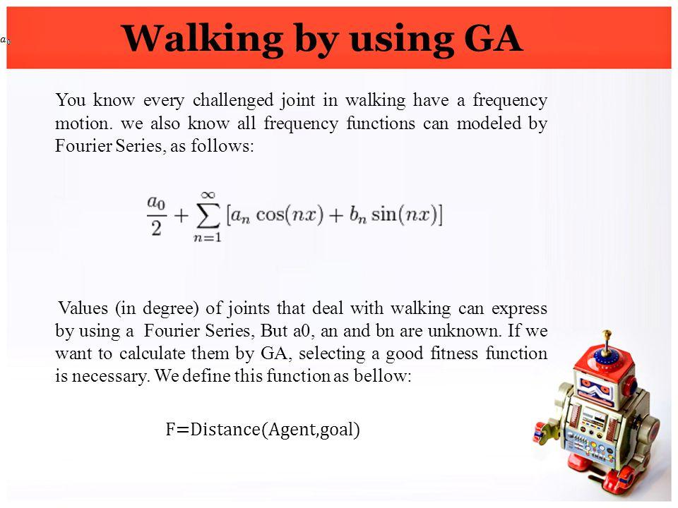 Walking by using GA You know every challenged joint in walking have a frequency motion. we also know all frequency functions can modeled by Fourier Se