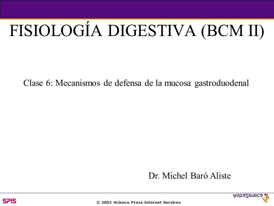 © 2003 Science Press Internet Services FISIOLOGÍA DIGESTIVA (BCM II) Clase 6: Mecanismos de defensa de la mucosa gastroduodenal Dr.