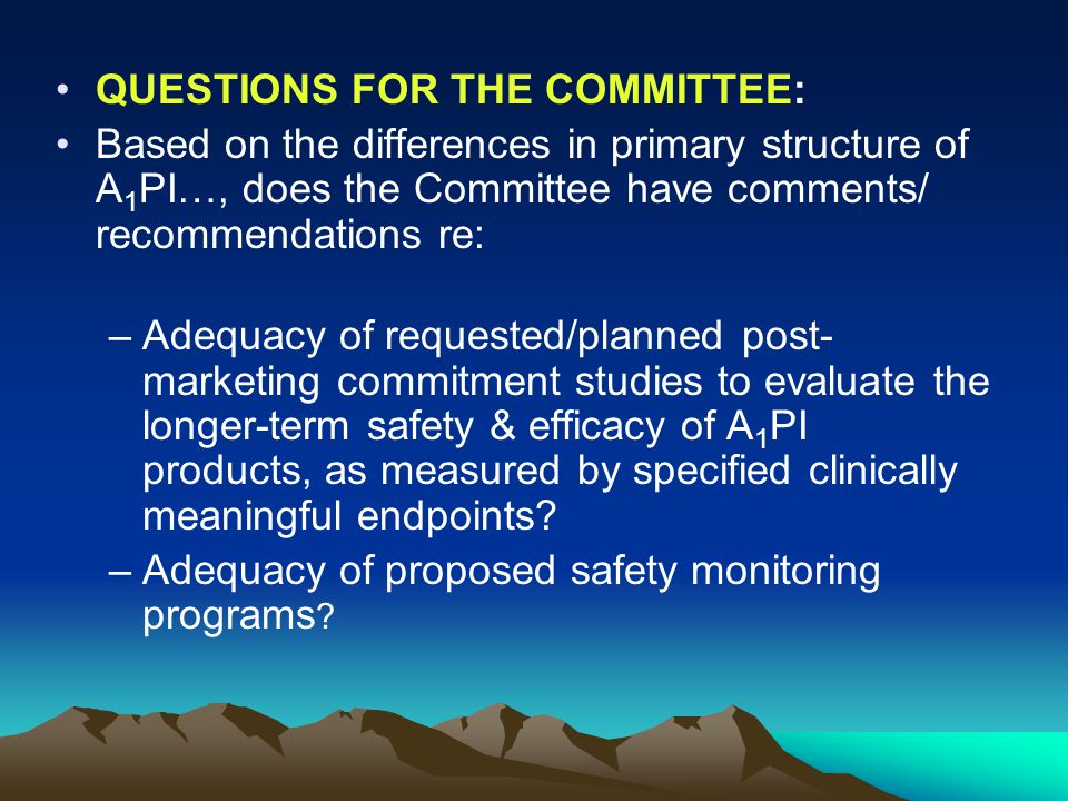 QUESTIONS FOR THE COMMITTEE: Based on the differences in primary structure of A 1 PI…, does the Committee have comments/ recommendations re: –Adequacy of requested/planned post- marketing commitment studies to evaluate the longer-term safety & efficacy of A 1 PI products, as measured by specified clinically meaningful endpoints.