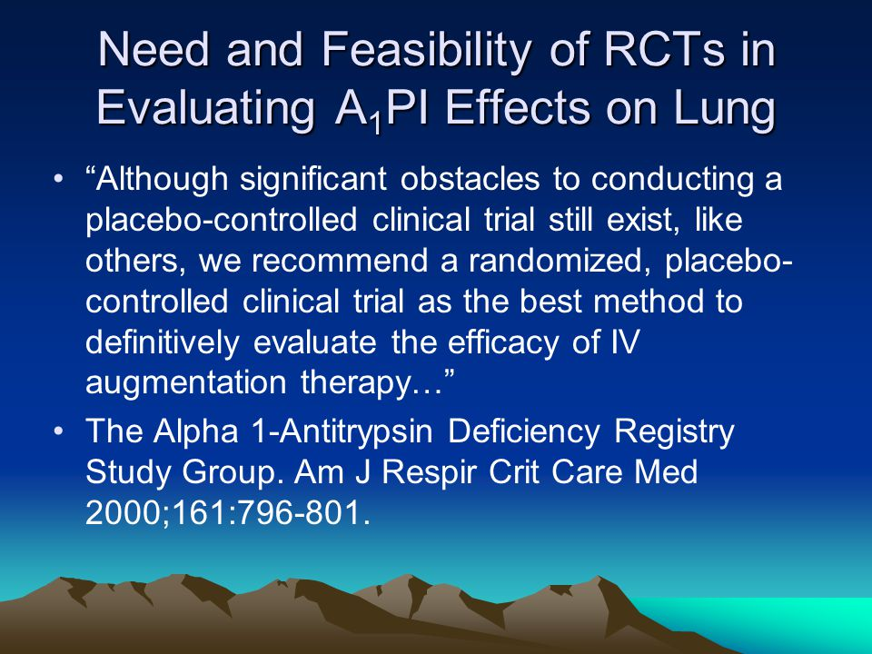 Need and Feasibility of RCTs in Evaluating A 1 PI Effects on Lung Although significant obstacles to conducting a placebo-controlled clinical trial still exist, like others, we recommend a randomized, placebo- controlled clinical trial as the best method to definitively evaluate the efficacy of IV augmentation therapy… The Alpha 1-Antitrypsin Deficiency Registry Study Group.