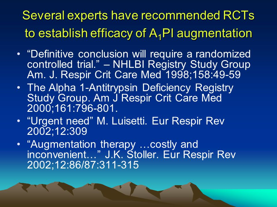 Several experts have recommended RCTs to establish efficacy of A 1 PI augmentation Definitive conclusion will require a randomized controlled trial. – NHLBI Registry Study Group Am.