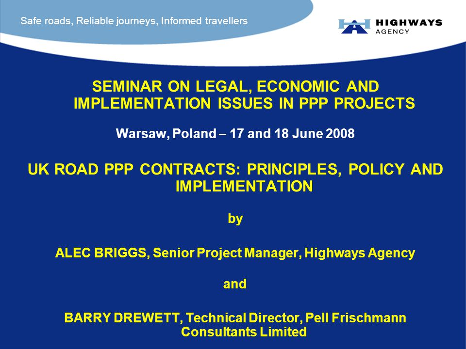 SEMINAR ON LEGAL, ECONOMIC AND IMPLEMENTATION ISSUES IN PPP PROJECTS Warsaw, Poland – 17 and 18 June 2008 UK ROAD PPP CONTRACTS: PRINCIPLES, POLICY AND IMPLEMENTATION by ALEC BRIGGS, Senior Project Manager, Highways Agency and BARRY DREWETT, Technical Director, Pell Frischmann Consultants Limited Safe roads, Reliable journeys, Informed travellers