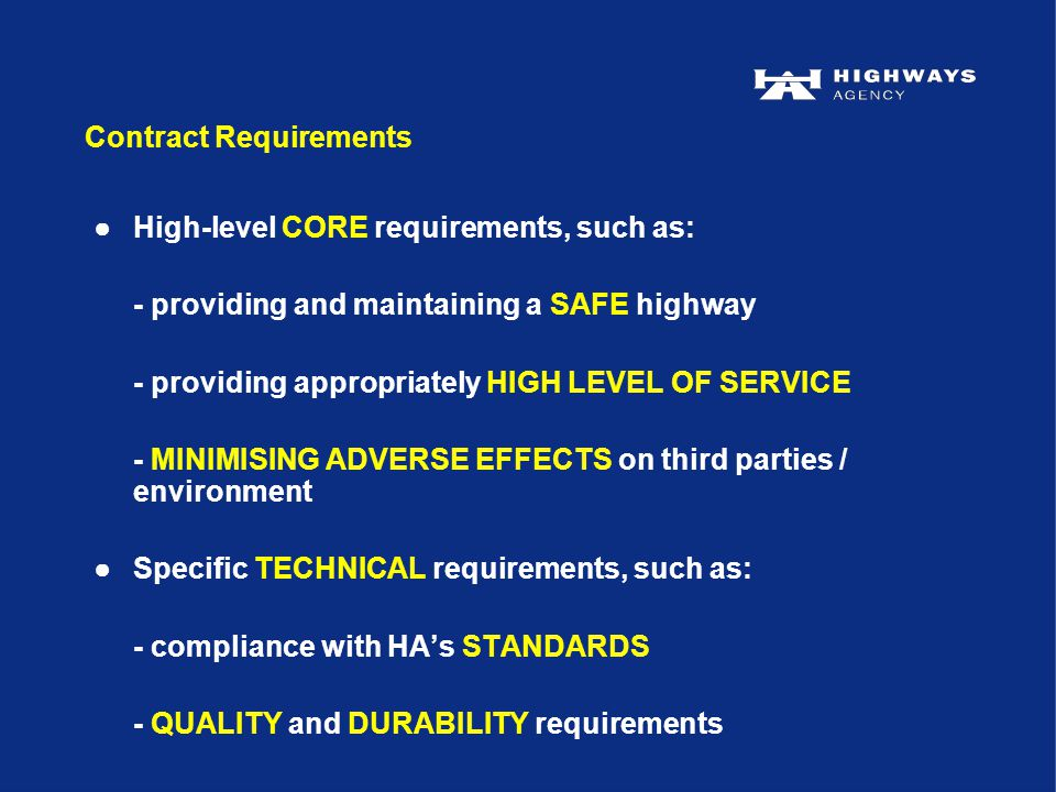 ●High-level CORE requirements, such as: - providing and maintaining a SAFE highway - providing appropriately HIGH LEVEL OF SERVICE - MINIMISING ADVERSE EFFECTS on third parties / environment ●Specific TECHNICAL requirements, such as: - compliance with HA's STANDARDS - QUALITY and DURABILITY requirements Contract Requirements