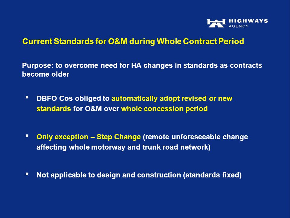 Current Standards for O&M during Whole Contract Period DBFO Cos obliged to automatically adopt revised or new standards for O&M over whole concession period Only exception – Step Change (remote unforeseeable change affecting whole motorway and trunk road network) Not applicable to design and construction (standards fixed) Purpose: to overcome need for HA changes in standards as contracts become older