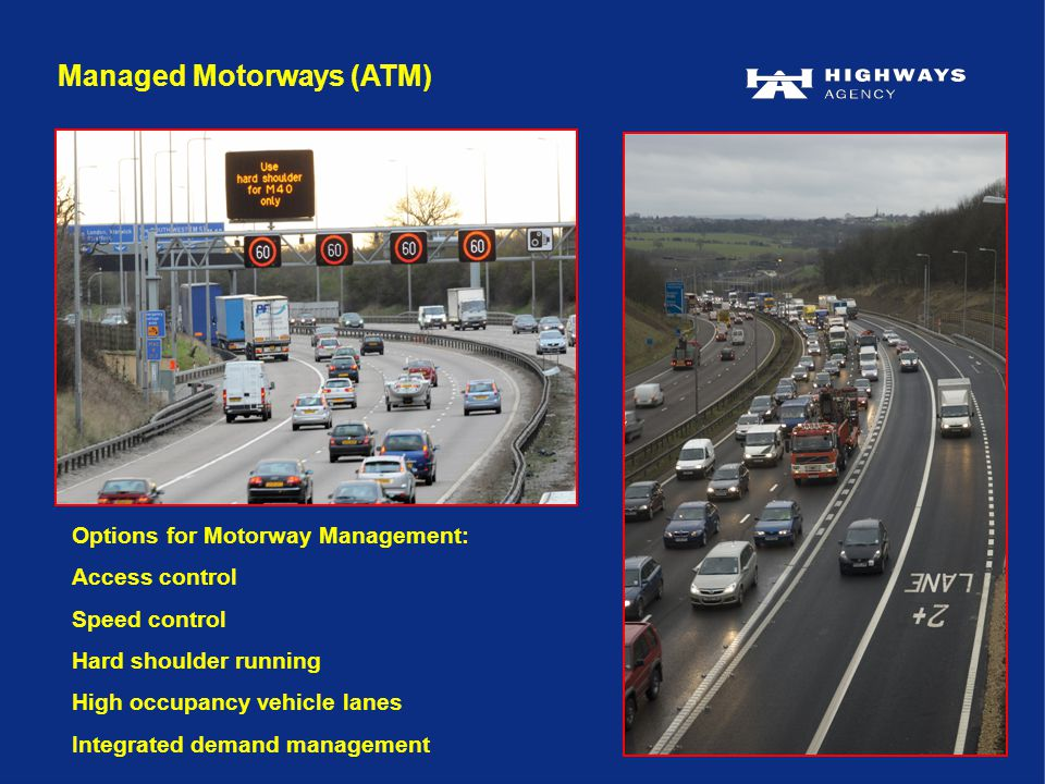 Managed Motorways (ATM) Options for Motorway Management: Access control Speed control Hard shoulder running High occupancy vehicle lanes Integrated demand management