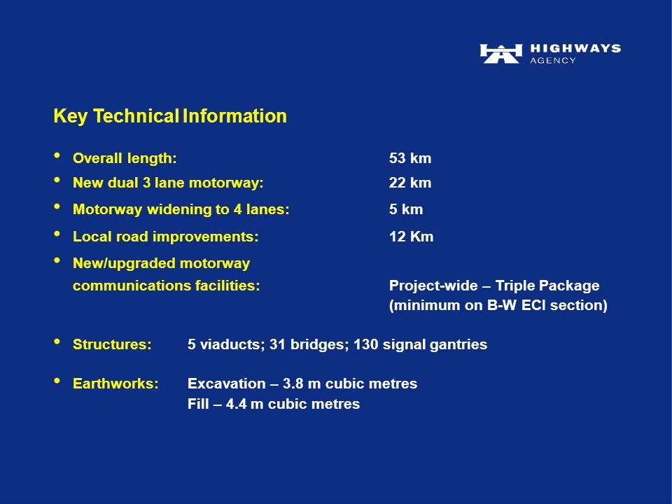 Key Technical Information Overall length:53 km New dual 3 lane motorway:22 km Motorway widening to 4 lanes:5 km Local road improvements:12 Km New/upgraded motorway communications facilities:Project-wide – Triple Package (minimum on B-W ECI section) Structures:5 viaducts; 31 bridges; 130 signal gantries Earthworks:Excavation – 3.8 m cubic metres Fill – 4.4 m cubic metres