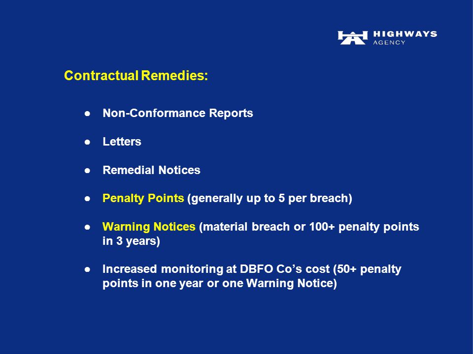 ●Non-Conformance Reports ●Letters ●Remedial Notices ●Penalty Points (generally up to 5 per breach) ●Warning Notices (material breach or 100+ penalty points in 3 years) ●Increased monitoring at DBFO Co's cost (50+ penalty points in one year or one Warning Notice) Contractual Remedies: