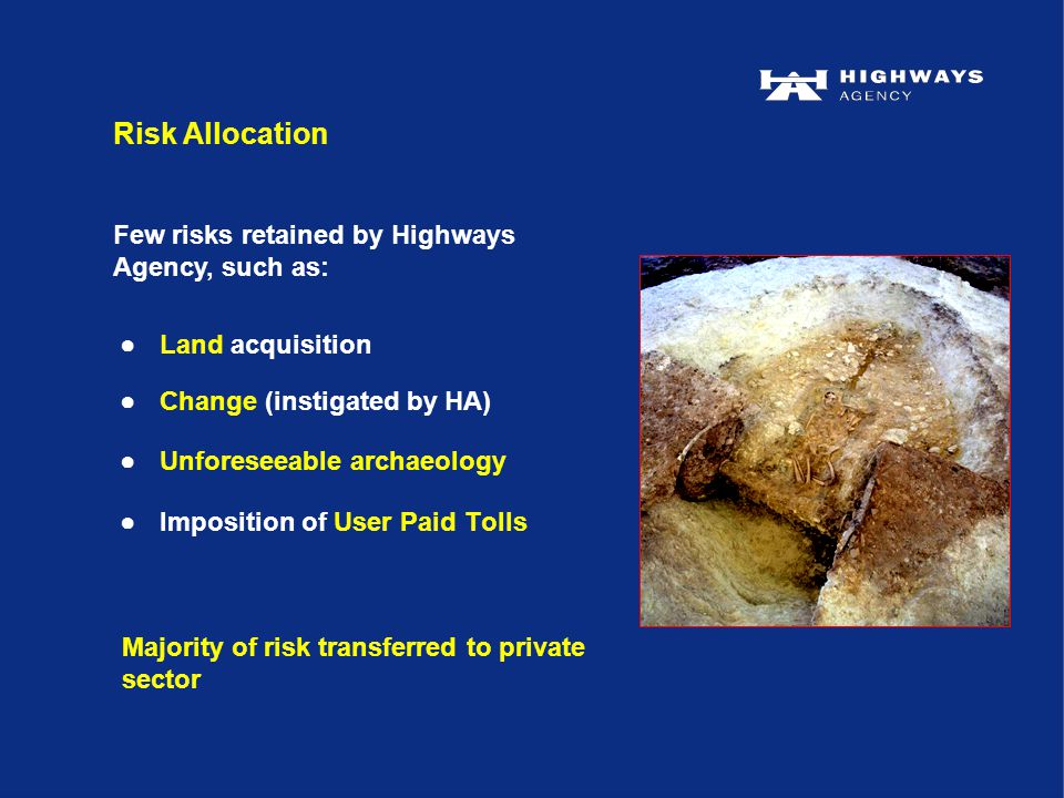 ●Land acquisition ●Change (instigated by HA) ●Unforeseeable archaeology ●Imposition of User Paid Tolls Risk Allocation Few risks retained by Highways Agency, such as: Majority of risk transferred to private sector