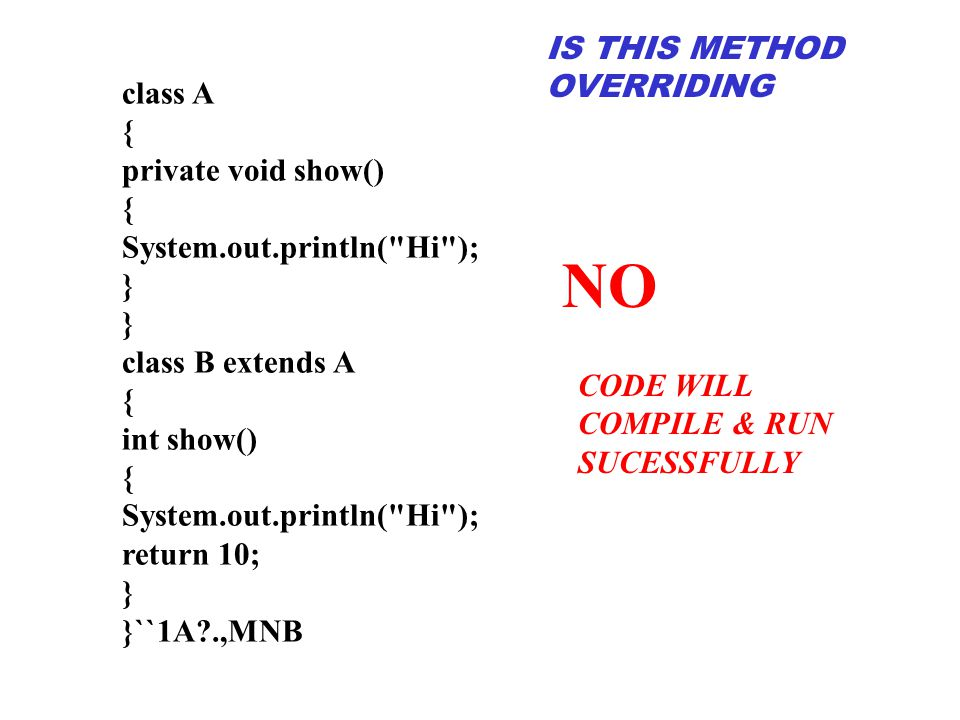 class A { private void show() { System.out.println( Hi ); } class B extends A { int show() { System.out.println( Hi ); return 10; } }``1A?.,MNB NO IS THIS METHOD OVERRIDING CODE WILL COMPILE & RUN SUCESSFULLY