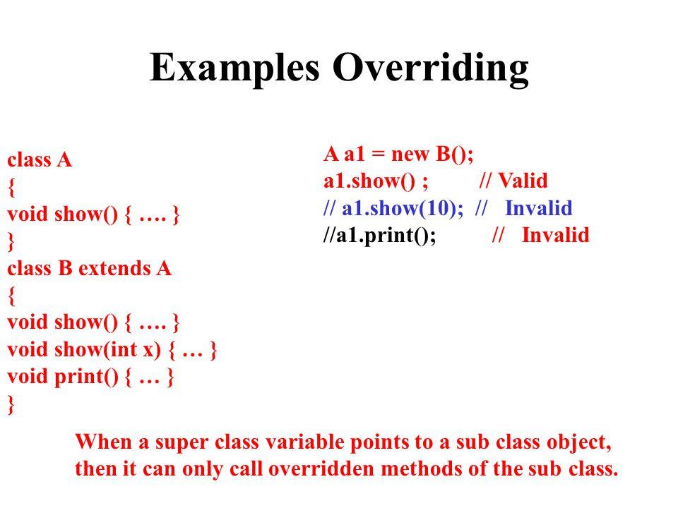 Examples Overriding class A { void show() { ….} } class B extends A { void show() { ….