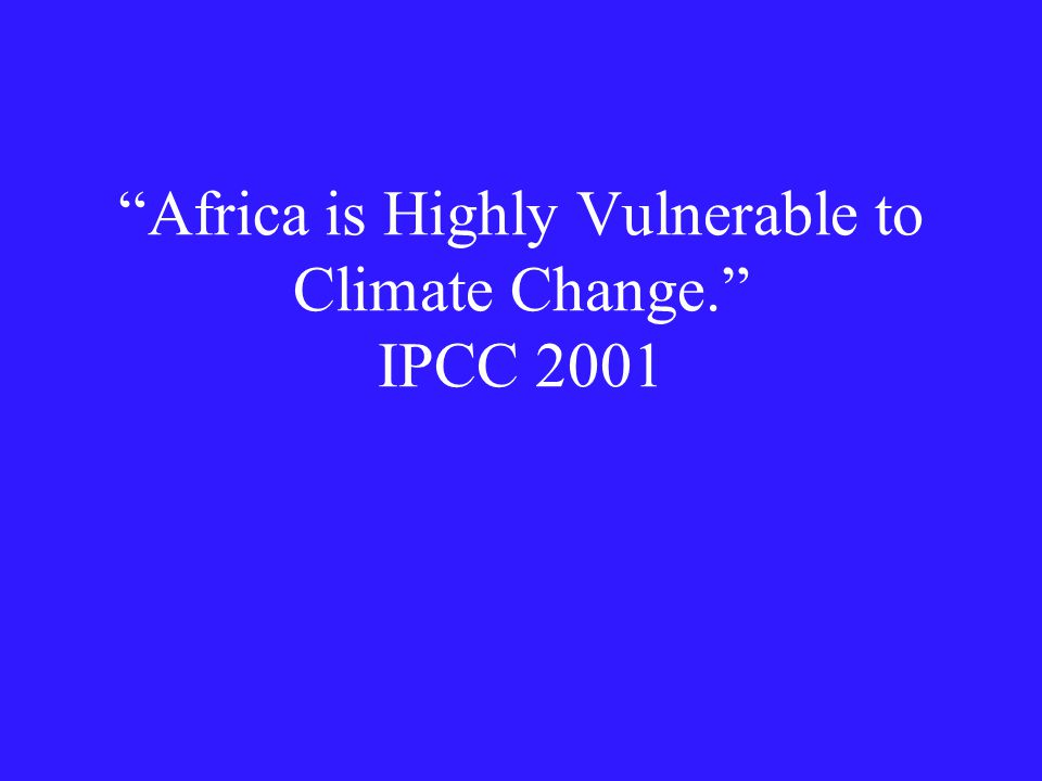 Impact of particular concern that are of particular concern to Africa are related to water resources, food production, human health, desertification and coastal zones especially in relation to extreme events. IPCC 2001