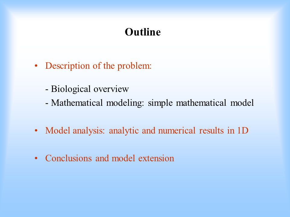 Outline Description of the problem: - Biological overview - Mathematical modeling: simple mathematical model Model analysis: analytic and numerical results in 1D Conclusions and model extension