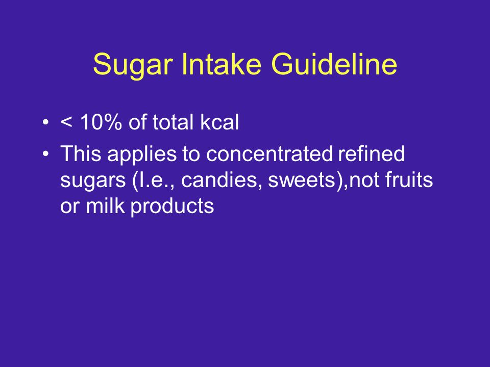 Sugar Intake Guideline < 10% of total kcal This applies to concentrated refined sugars (I.e., candies, sweets),not fruits or milk products