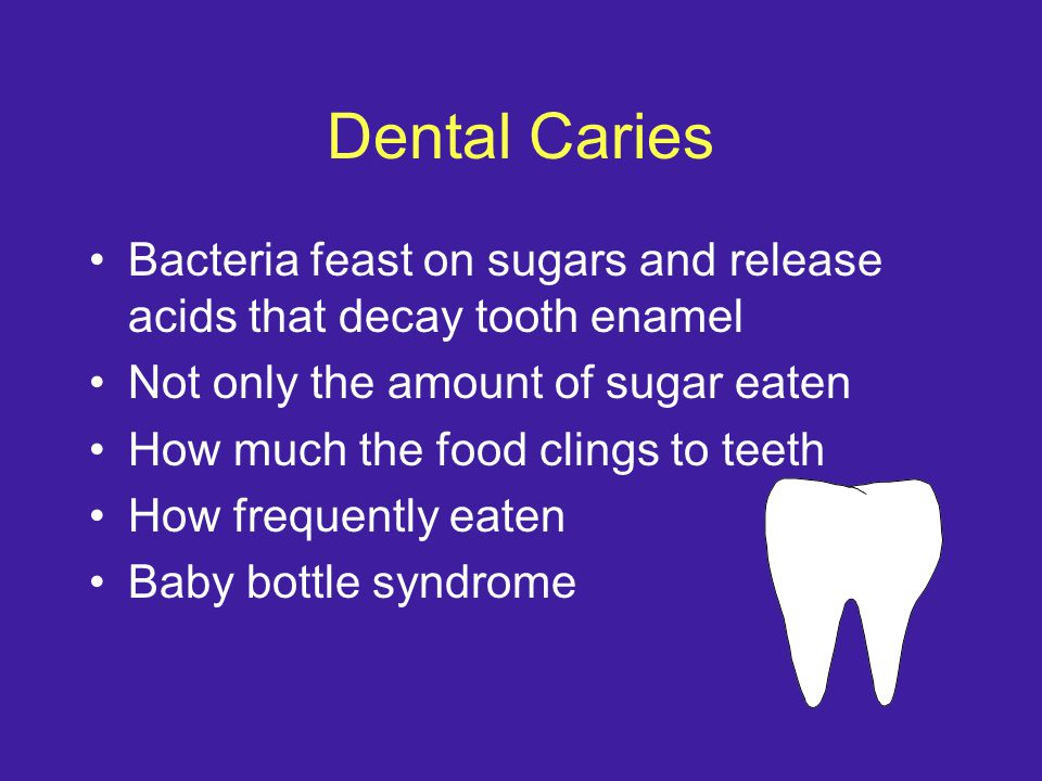 Dental Caries Bacteria feast on sugars and release acids that decay tooth enamel Not only the amount of sugar eaten How much the food clings to teeth How frequently eaten Baby bottle syndrome
