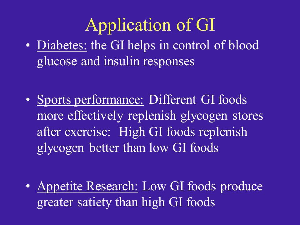 Application of GI Diabetes: the GI helps in control of blood glucose and insulin responses Sports performance: Different GI foods more effectively replenish glycogen stores after exercise: High GI foods replenish glycogen better than low GI foods Appetite Research: Low GI foods produce greater satiety than high GI foods