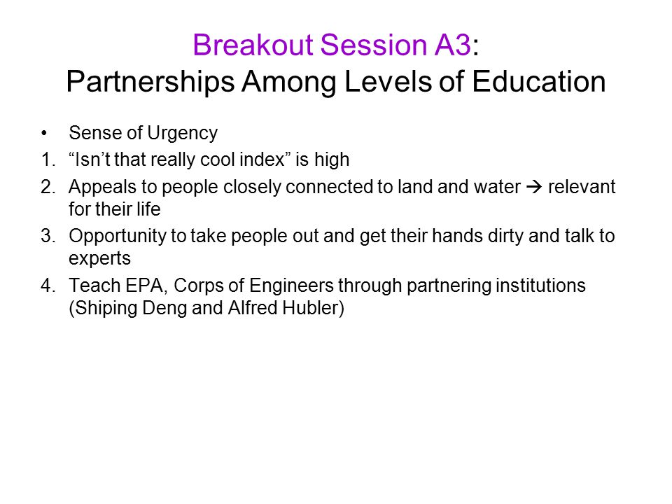 Breakout Session A3: Partnerships Among Levels of Education Sense of Urgency 1. Isn't that really cool index is high 2.Appeals to people closely connected to land and water  relevant for their life 3.Opportunity to take people out and get their hands dirty and talk to experts 4.Teach EPA, Corps of Engineers through partnering institutions (Shiping Deng and Alfred Hubler)