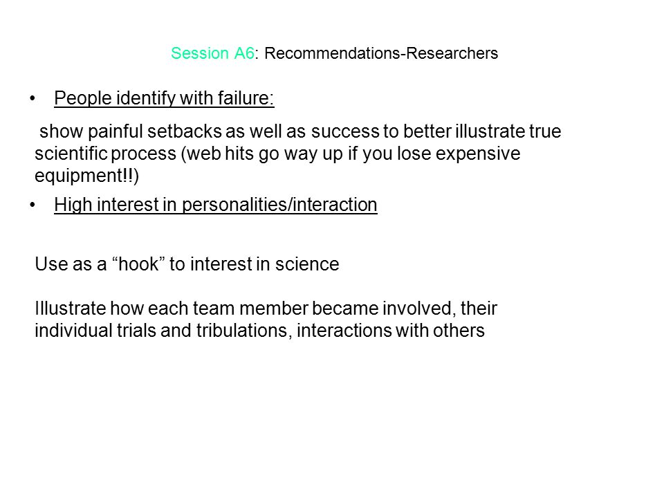 Session A6: Recommendations-Researchers People identify with failure: High interest in personalities/interaction show painful setbacks as well as success to better illustrate true scientific process (web hits go way up if you lose expensive equipment!!) Use as a hook to interest in science Illustrate how each team member became involved, their individual trials and tribulations, interactions with others