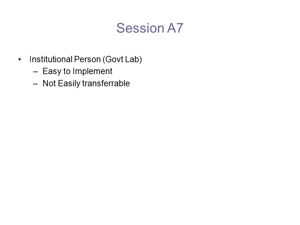 Session A7 Institutional Person (Govt Lab) –Easy to Implement –Not Easily transferrable
