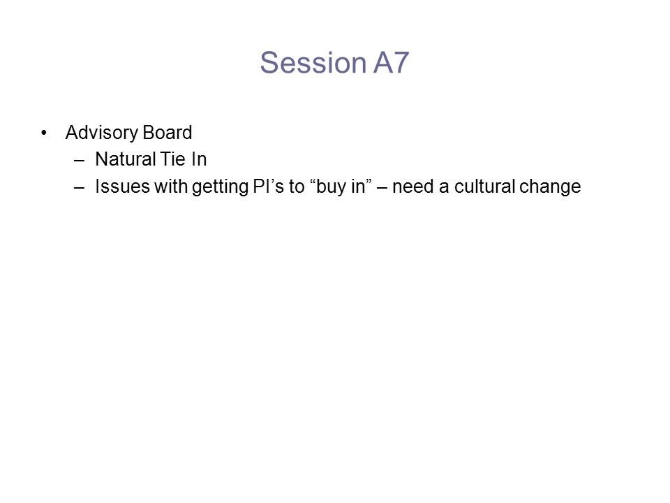 Session A7 Advisory Board –Natural Tie In –Issues with getting PI's to buy in – need a cultural change