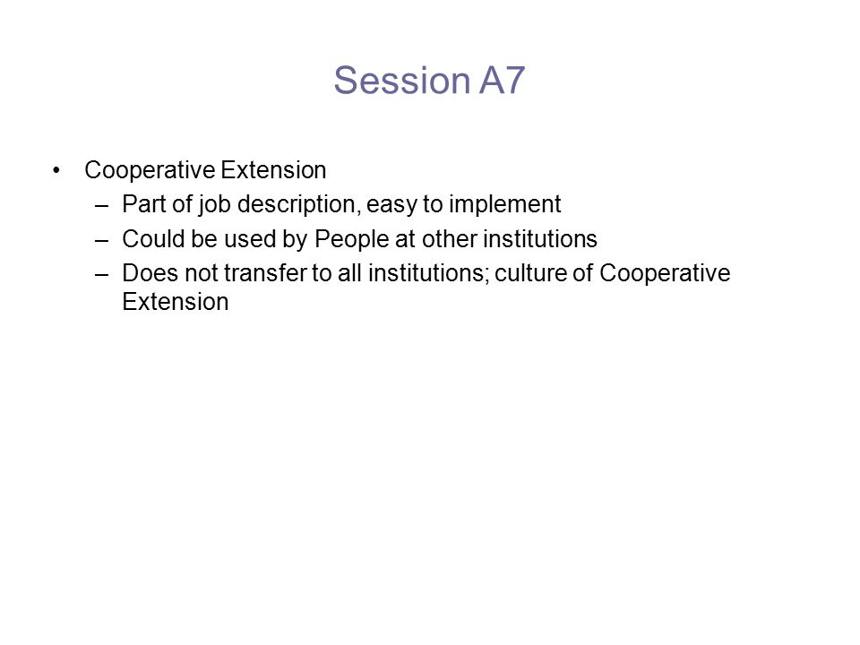 Session A7 Cooperative Extension –Part of job description, easy to implement –Could be used by People at other institutions –Does not transfer to all institutions; culture of Cooperative Extension