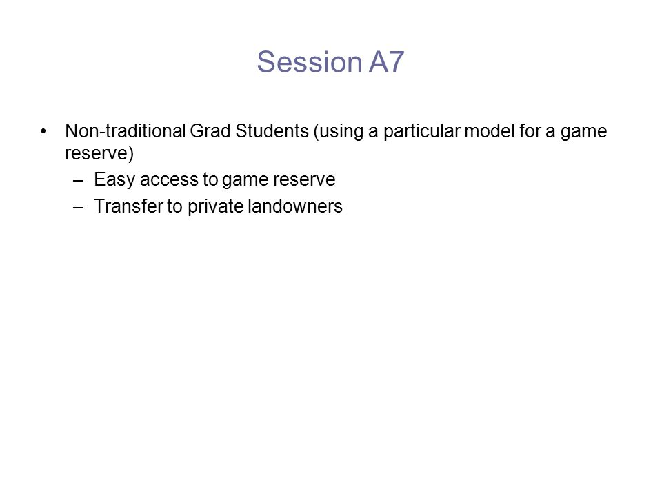 Session A7 Non-traditional Grad Students (using a particular model for a game reserve) –Easy access to game reserve –Transfer to private landowners