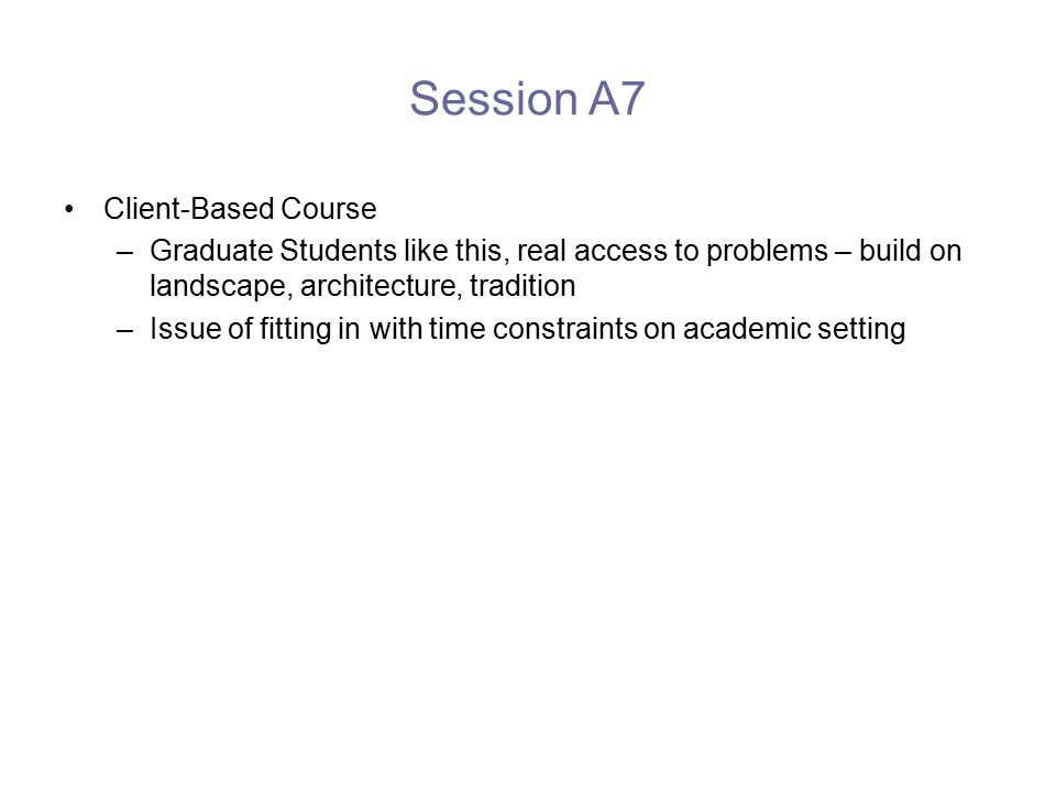 Session A7 Client-Based Course –Graduate Students like this, real access to problems – build on landscape, architecture, tradition –Issue of fitting in with time constraints on academic setting