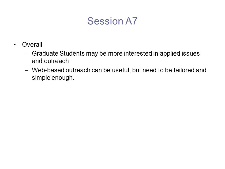 Session A7 Overall –Graduate Students may be more interested in applied issues and outreach –Web-based outreach can be useful, but need to be tailored and simple enough.