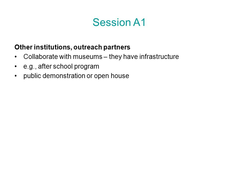 Session A1 Other institutions, outreach partners Collaborate with museums – they have infrastructure e.g., after school program public demonstration or open house