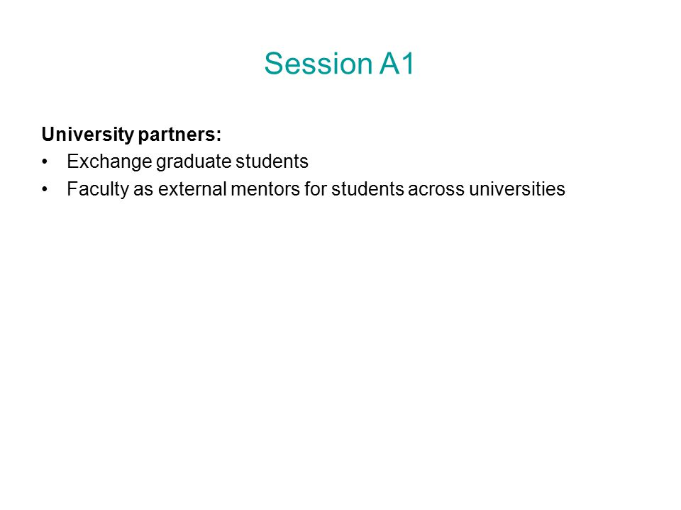 Session A1 University partners: Exchange graduate students Faculty as external mentors for students across universities