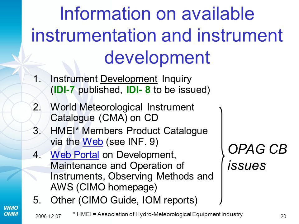 202006-12-07 Information on available instrumentation and instrument development 1.Instrument Development Inquiry (IDI-7 published, IDI- 8 to be issued) 2.World Meteorological Instrument Catalogue (CMA) on CD 3.HMEI* Members Product Catalogue via the Web (see INF.