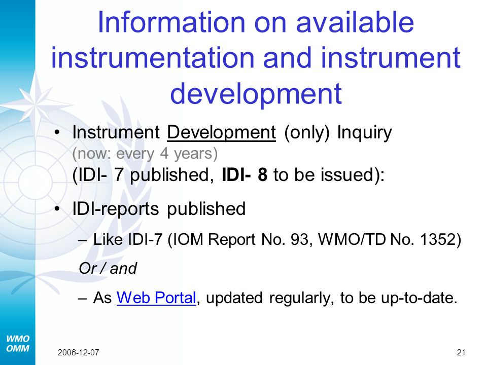 212006-12-07 Information on available instrumentation and instrument development Instrument Development (only) Inquiry (now: every 4 years) (IDI- 7 published, IDI- 8 to be issued): IDI-reports published –Like IDI-7 (IOM Report No.