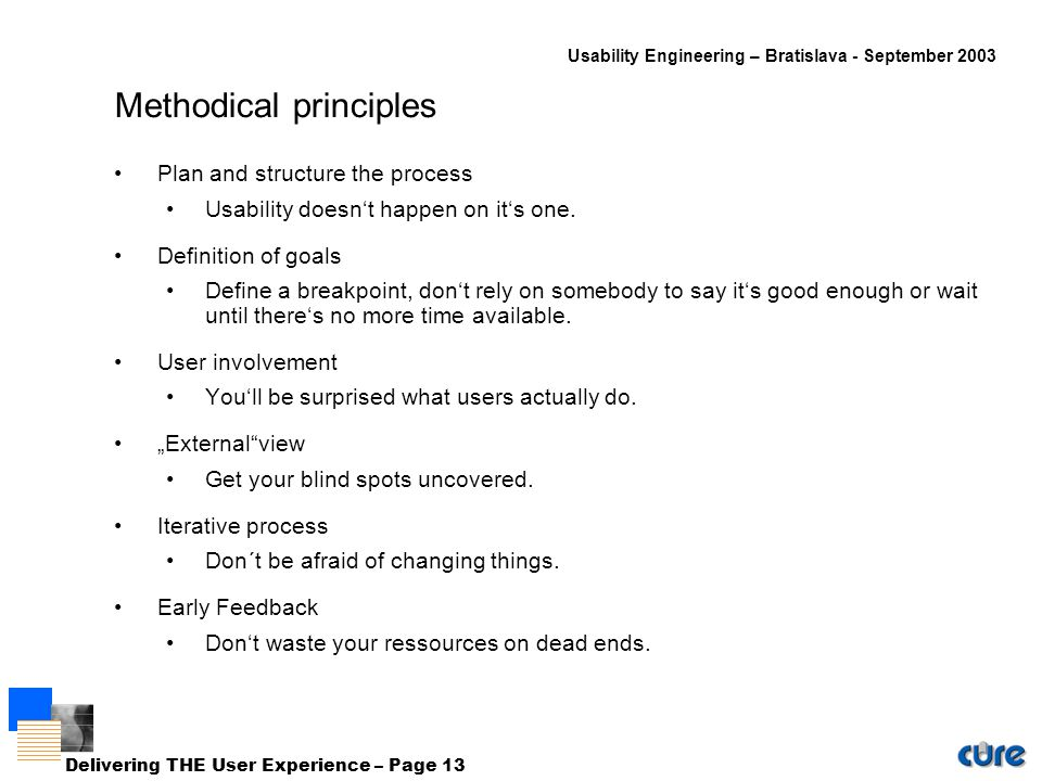 Usability Engineering – Bratislava - September 2003 Delivering THE User Experience – Page 13 Methodical principles Plan and structure the process Usability doesn't happen on it's one.