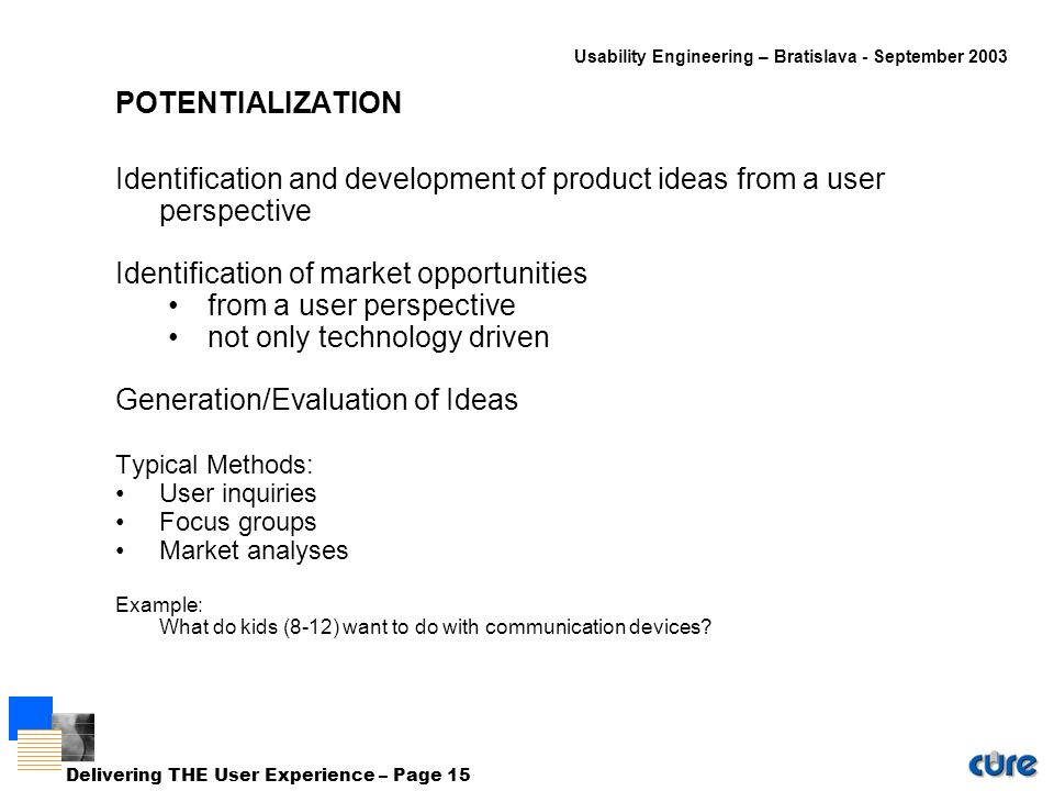 Usability Engineering – Bratislava - September 2003 Delivering THE User Experience – Page 15 POTENTIALIZATION Identification and development of product ideas from a user perspective Identification of market opportunities from a user perspective not only technology driven Generation/Evaluation of Ideas Typical Methods: User inquiries Focus groups Market analyses Example: What do kids (8-12) want to do with communication devices