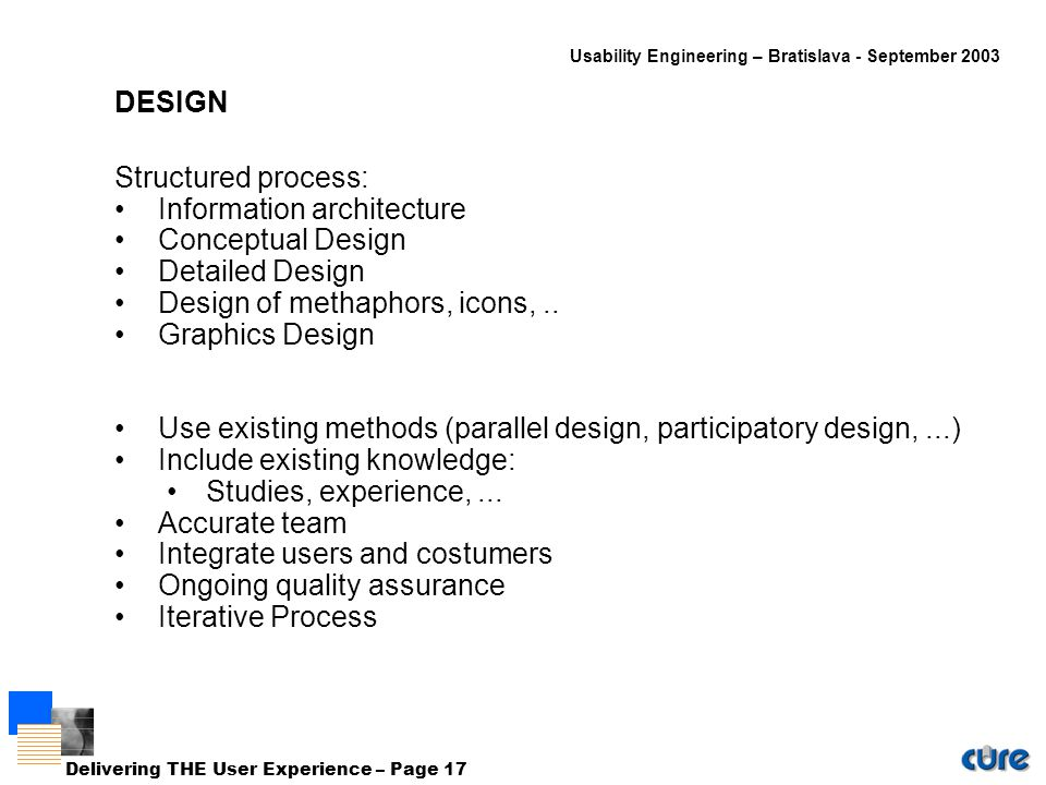 Usability Engineering – Bratislava - September 2003 Delivering THE User Experience – Page 17 DESIGN Structured process: Information architecture Conceptual Design Detailed Design Design of methaphors, icons,..