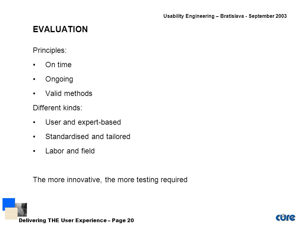 Usability Engineering – Bratislava - September 2003 Delivering THE User Experience – Page 20 EVALUATION Principles: On time Ongoing Valid methods Different kinds: User and expert-based Standardised and tailored Labor and field The more innovative, the more testing required