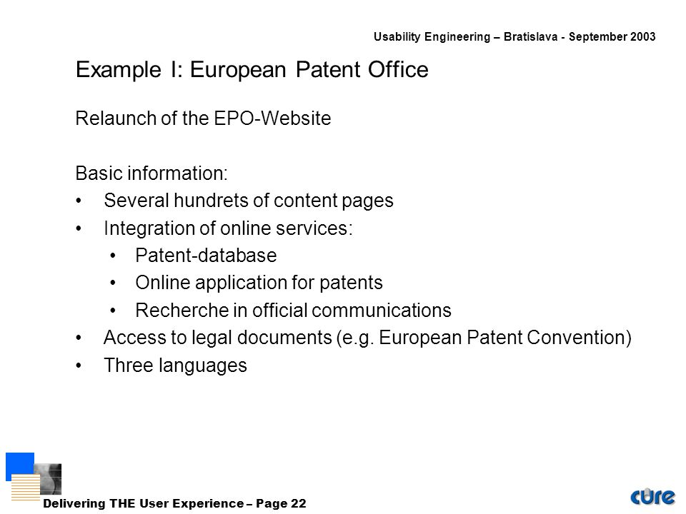 Usability Engineering – Bratislava - September 2003 Delivering THE User Experience – Page 22 Example I: European Patent Office Relaunch of the EPO-Website Basic information: Several hundrets of content pages Integration of online services: Patent-database Online application for patents Recherche in official communications Access to legal documents (e.g.
