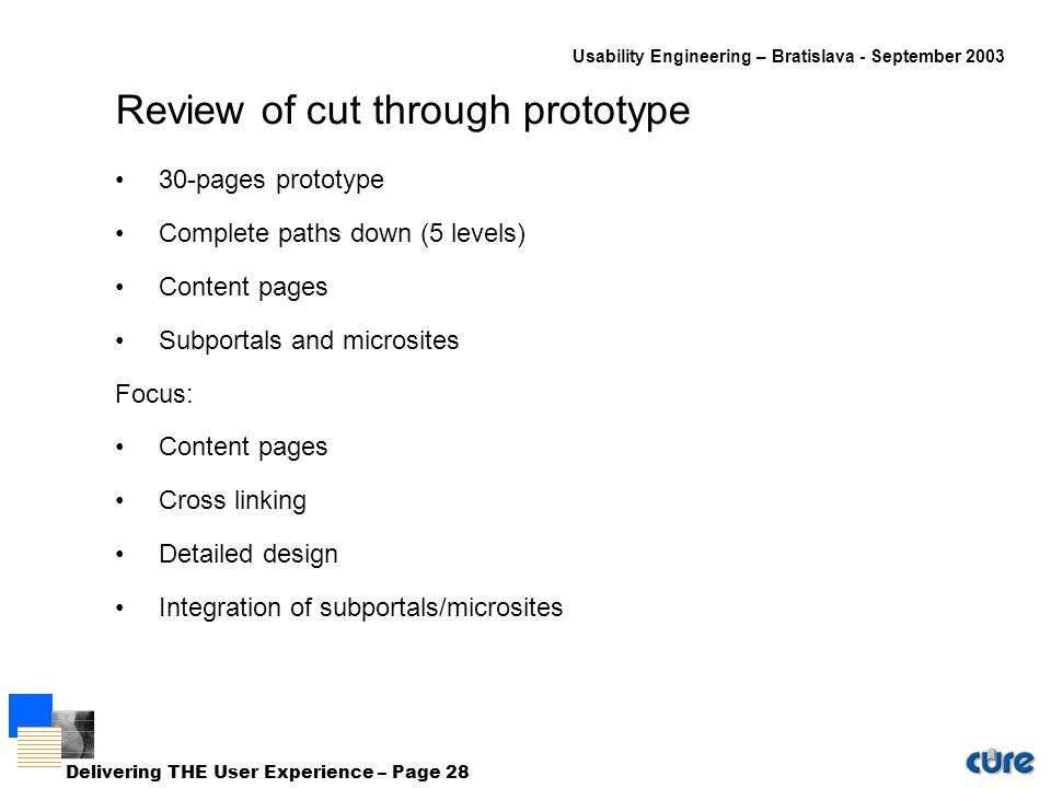 Usability Engineering – Bratislava - September 2003 Delivering THE User Experience – Page 28 Review of cut through prototype 30-pages prototype Complete paths down (5 levels) Content pages Subportals and microsites Focus: Content pages Cross linking Detailed design Integration of subportals/microsites
