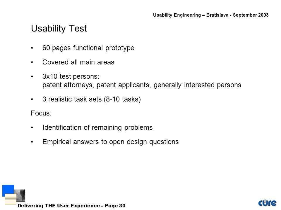 Usability Engineering – Bratislava - September 2003 Delivering THE User Experience – Page 30 Usability Test 60 pages functional prototype Covered all main areas 3x10 test persons: patent attorneys, patent applicants, generally interested persons 3 realistic task sets (8-10 tasks) Focus: Identification of remaining problems Empirical answers to open design questions