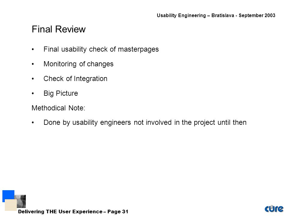 Usability Engineering – Bratislava - September 2003 Delivering THE User Experience – Page 31 Final Review Final usability check of masterpages Monitoring of changes Check of Integration Big Picture Methodical Note: Done by usability engineers not involved in the project until then