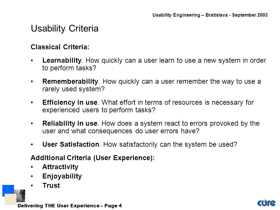 Usability Engineering – Bratislava - September 2003 Delivering THE User Experience – Page 4 Usability Criteria Classical Criteria: Learnability.
