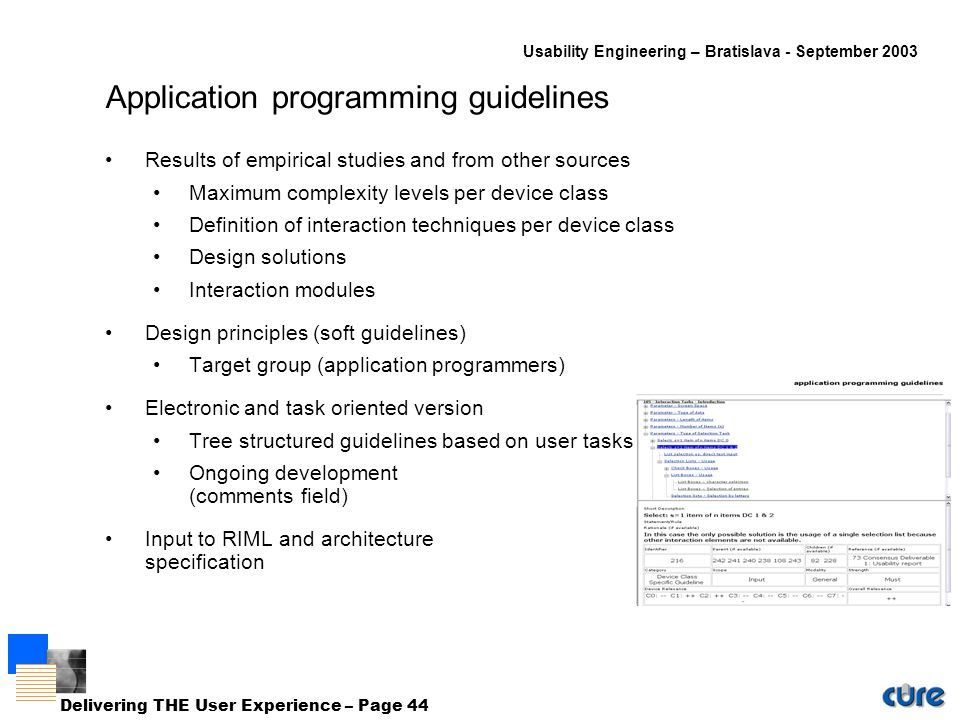 Usability Engineering – Bratislava - September 2003 Delivering THE User Experience – Page 44 Application programming guidelines Results of empirical studies and from other sources Maximum complexity levels per device class Definition of interaction techniques per device class Design solutions Interaction modules Design principles (soft guidelines) Target group (application programmers) Electronic and task oriented version Tree structured guidelines based on user tasks Ongoing development (comments field) Input to RIML and architecture specification