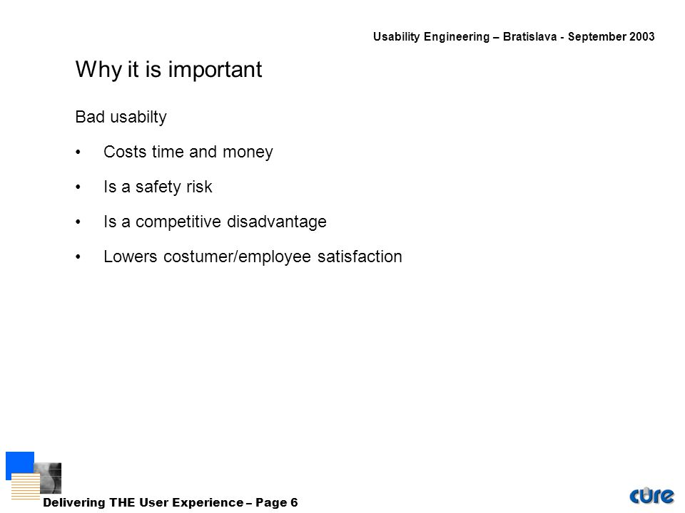 Usability Engineering – Bratislava - September 2003 Delivering THE User Experience – Page 6 Why it is important Bad usabilty Costs time and money Is a