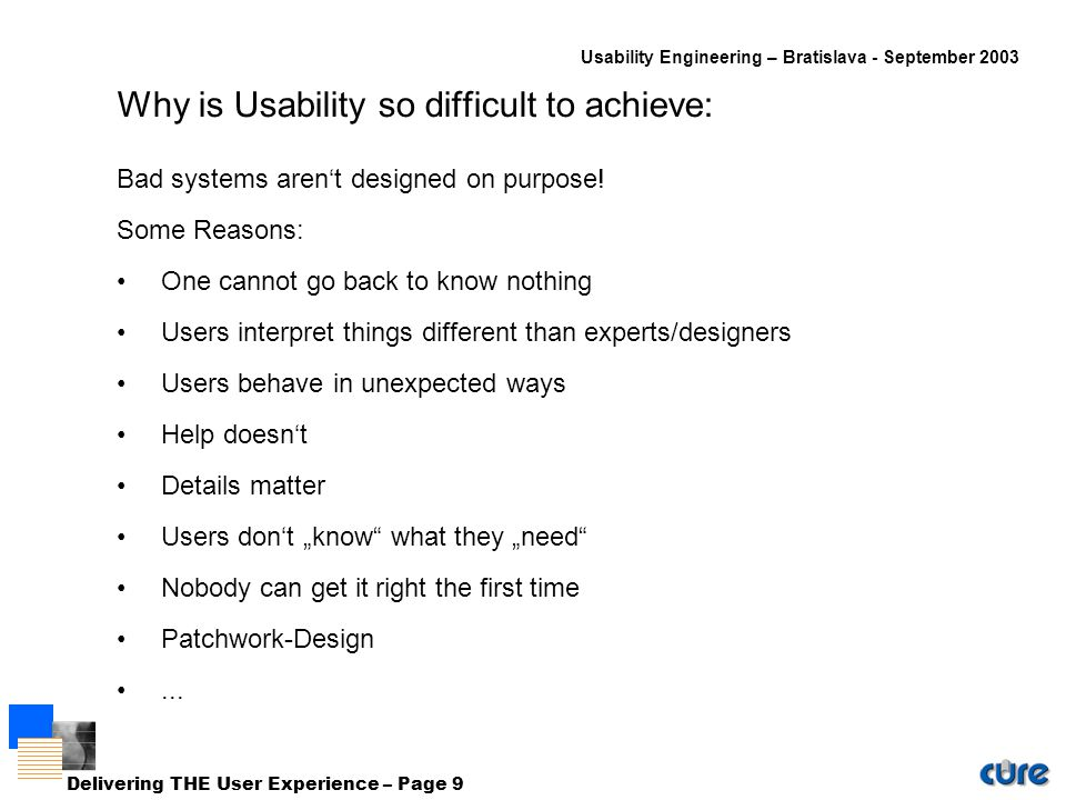 Usability Engineering – Bratislava - September 2003 Delivering THE User Experience – Page 9 Why is Usability so difficult to achieve: Bad systems aren't designed on purpose.