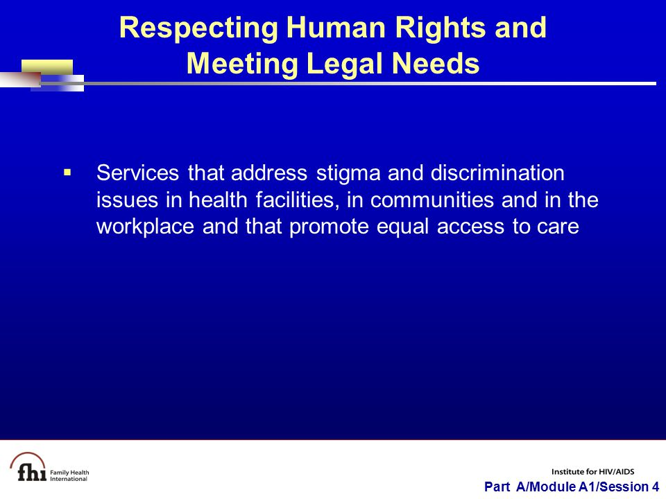 Part A/Module A1/Session 4 Respecting Human Rights and Meeting Legal Needs  Services that address stigma and discrimination issues in health faciliti