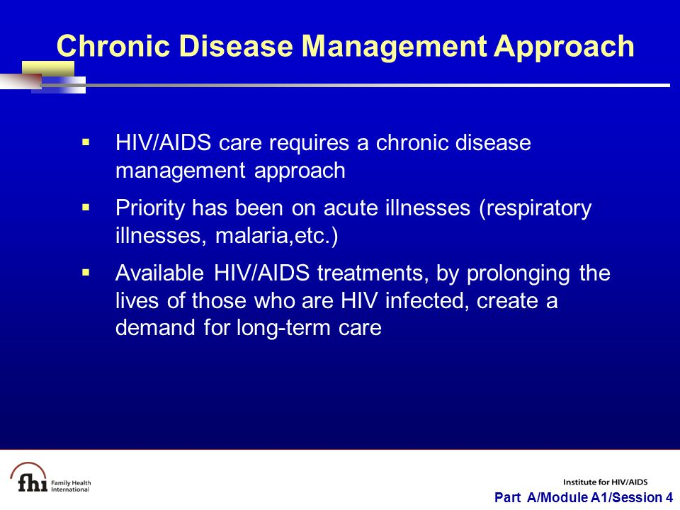 Part A/Module A1/Session 4 Chronic Disease Management Approach  HIV/AIDS care requires a chronic disease management approach  Priority has been on acute illnesses (respiratory illnesses, malaria,etc.)  Available HIV/AIDS treatments, by prolonging the lives of those who are HIV infected, create a demand for long-term care